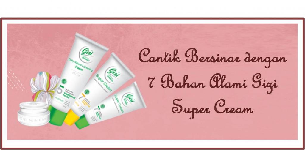 cantik Bersinar dengan 7 Bahan Alami Gizi Super Cream